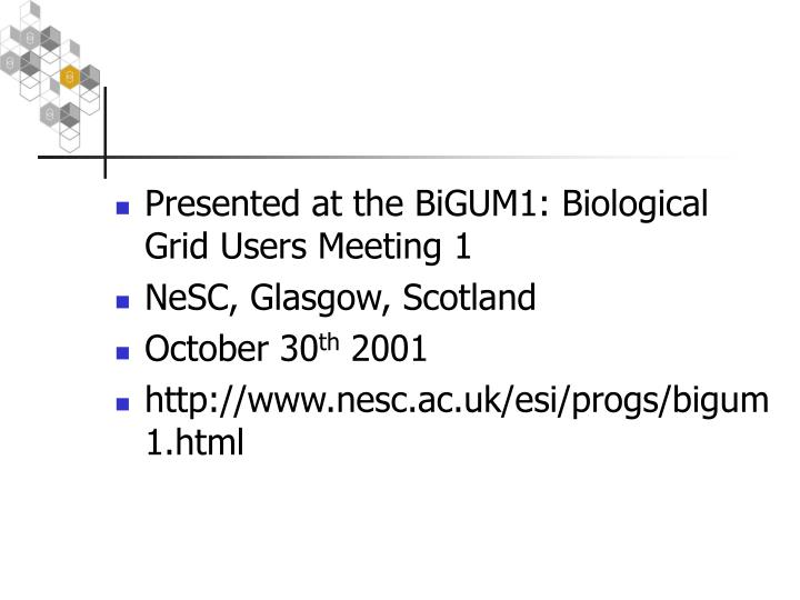 Presented at the BiGUM1: Biological Grid Users Meeting 1