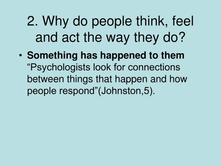 2. Why do people think, feel and act the way they do?
