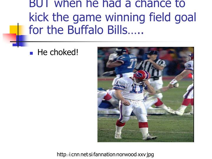 BUT when he had a chance to kick the game winning field goal for the Buffalo Bills…..