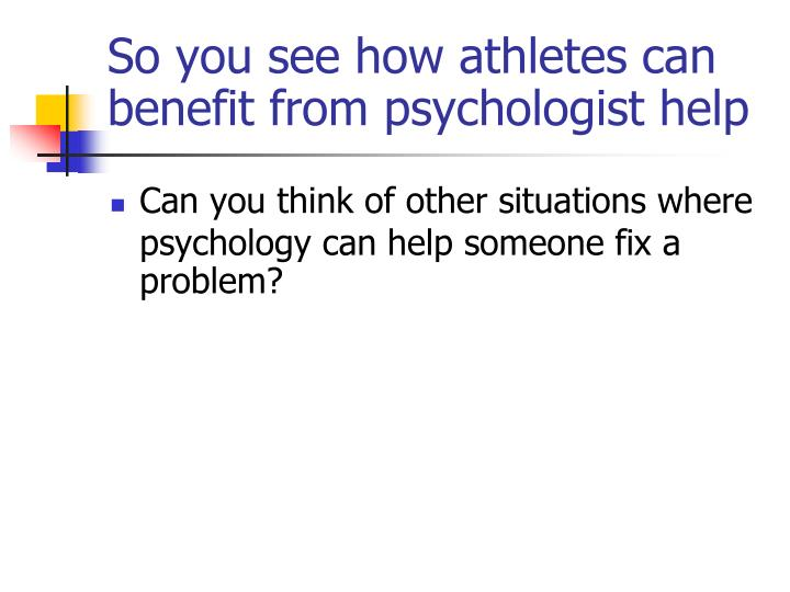So you see how athletes can benefit from psychologist help