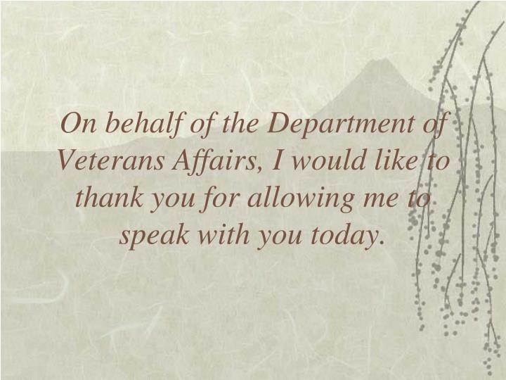 On behalf of the Department of Veterans Affairs, I would like to thank you for allowing me to speak with you today.