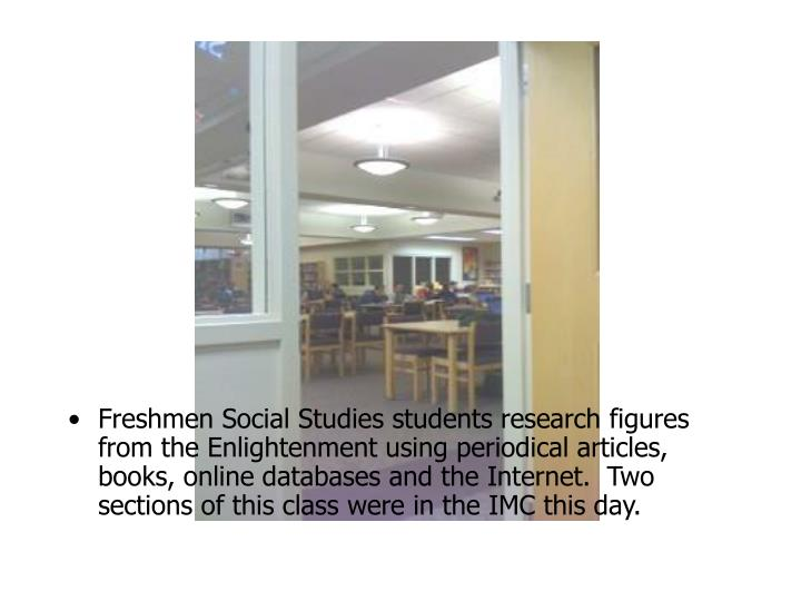 Freshmen Social Studies students research figures from the Enlightenment using periodical articles, books, online databases and the Internet.  Two sections of this class were in the IMC this day.