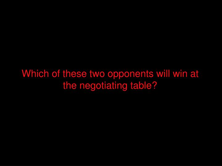 Which of these two opponents will win at the negotiating table?