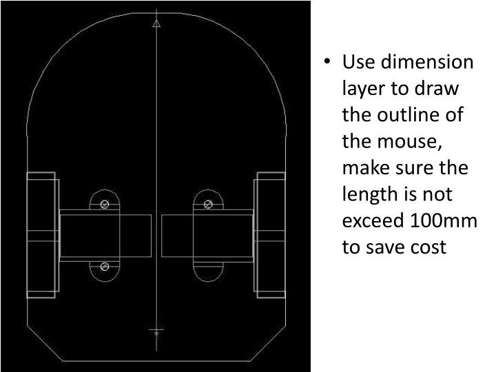 Use dimension layer to draw the outline of the mouse, make sure the length is not exceed 100mm to save cost