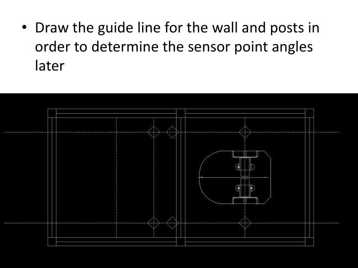Draw the guide line for the wall and posts in order to determine the sensor point angles later