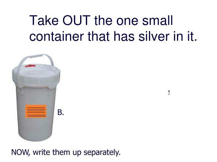Take OUT the one small container that has silver in it.
