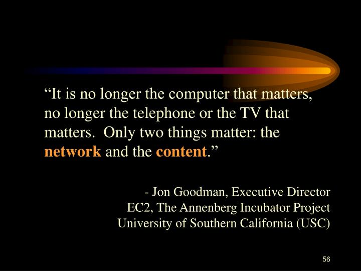 """""""It is no longer the computer that matters, no longer the telephone or the TV that matters.  Only two things matter: the"""