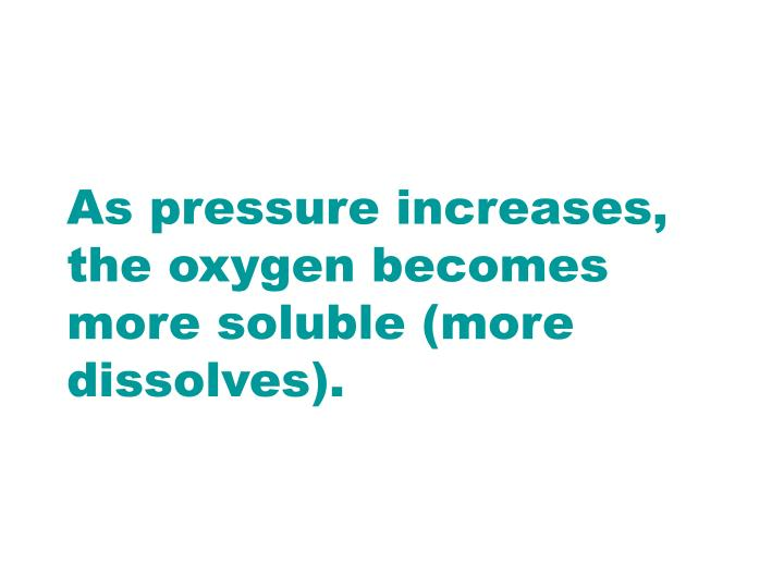 As pressure increases, the oxygen becomes more soluble (more dissolves).