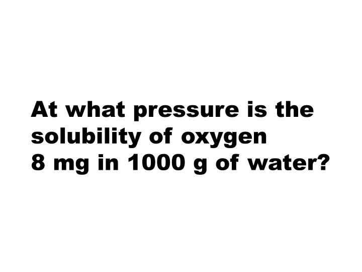At what pressure is the solubility of oxygen 8 mg in 1000 g of water