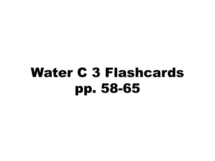Water c 3 flashcards pp 58 65