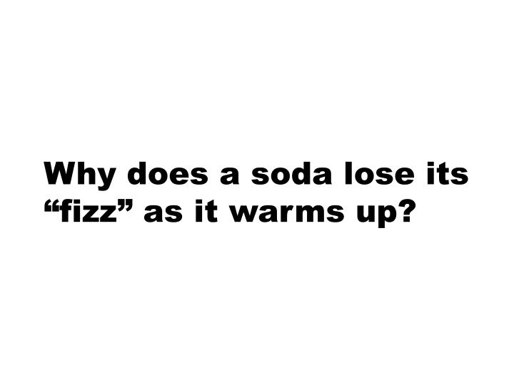 "Why does a soda lose its ""fizz"" as it warms up?"