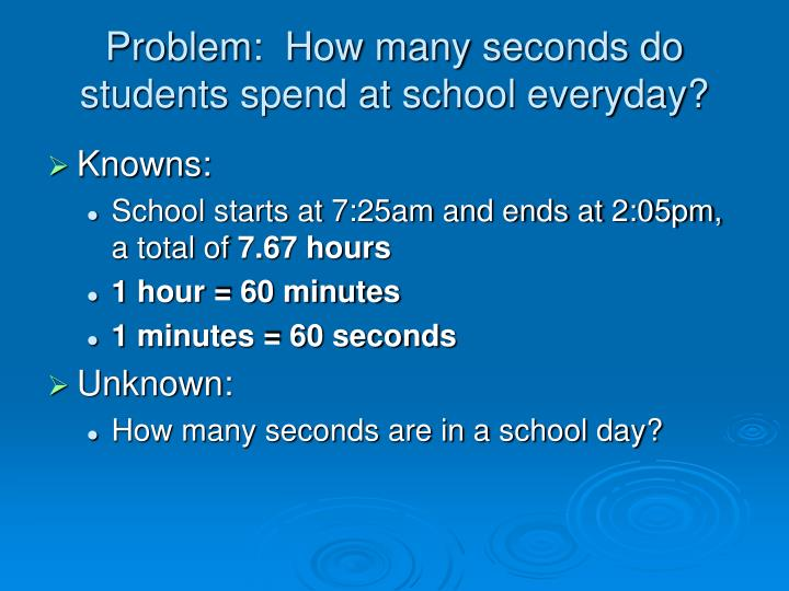 Problem:  How many seconds do students spend at school everyday?