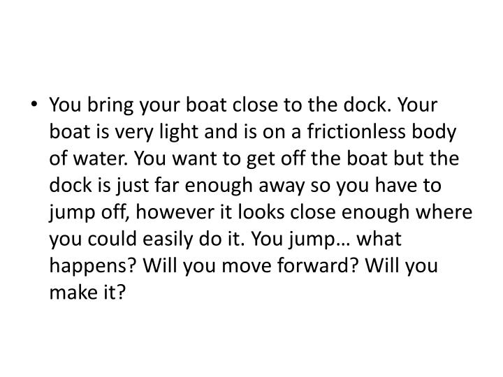 You bring your boat close to the dock. Your boat is very light and is on a frictionless body of water. You want to get off the boat but the dock is just far enough away so you have to jump off, however it looks close enough where you could easily do it. You jump… what happens? Will you move forward? Will you make it?
