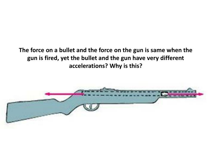 The force on a bullet and the force on the gun is same when the gun is fired, yet the bullet and the gun have very different accelerations? Why is this?