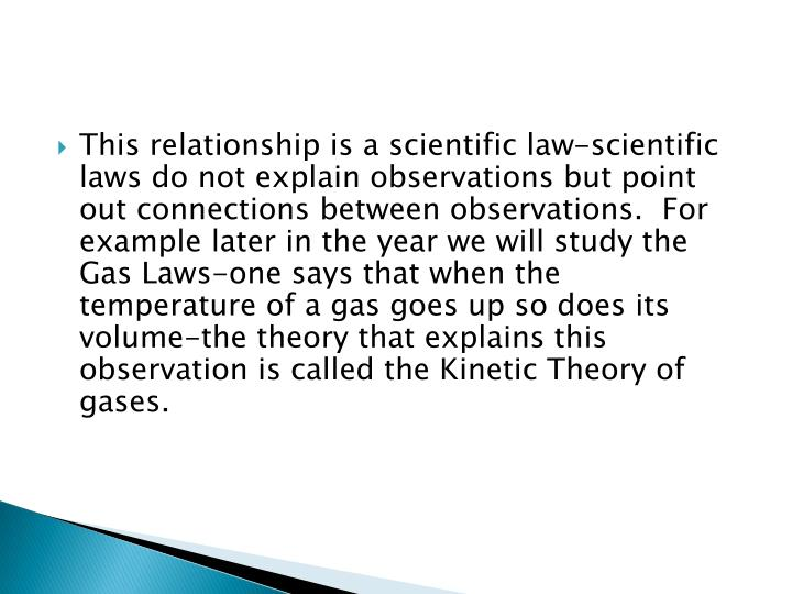 This relationship is a scientific law-scientific laws do not explain observations but point out connections between observations.  For example later in the year we will study the Gas Laws-one says that when the temperature of a gas goes up so does its volume-the theory that explains this observation is called the Kinetic Theory of gases.
