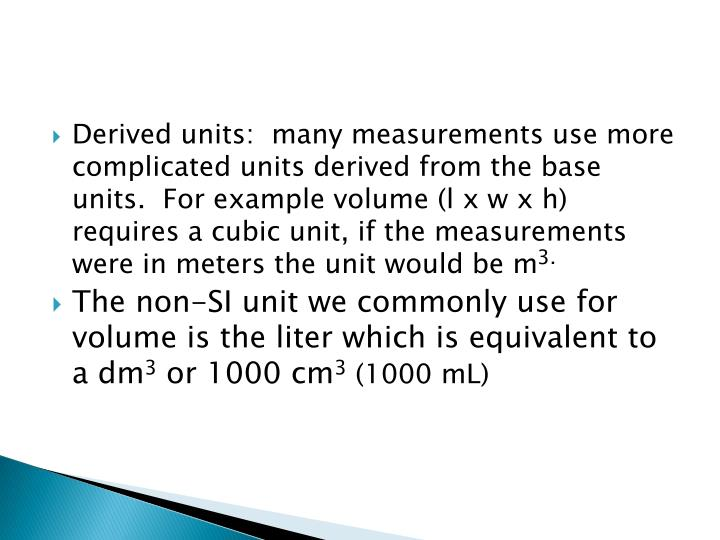 Derived units:  many measurements use more complicated units derived from the base units.  For example volume (l x w x h) requires a cubic unit, if the measurements were in meters the unit would be m
