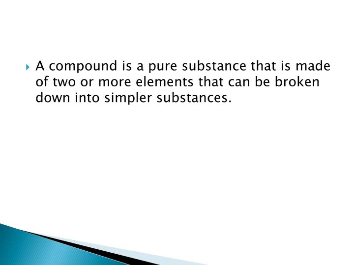 A compound is a pure substance that is made of two or more elements that can be broken down into simpler substances.