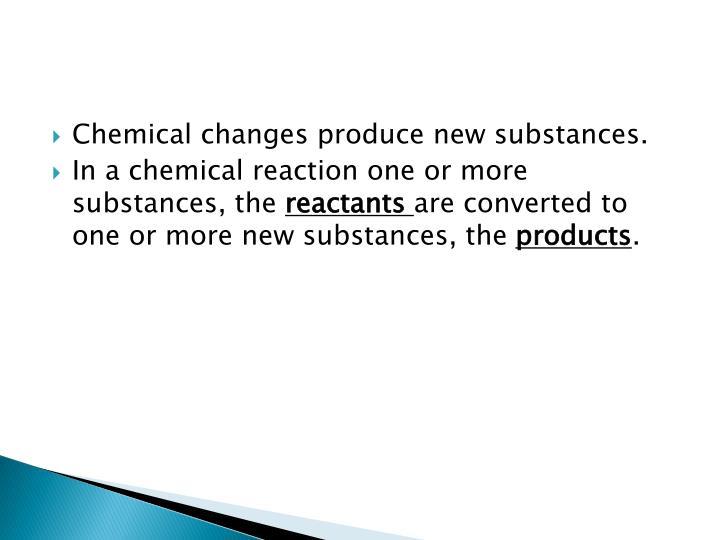 Chemical changes produce new substances.