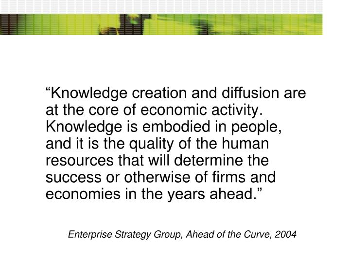 """Knowledge creation and diffusion are at the core of economic activity. Knowledge is embodied in people, and it is the quality of the human resources that will determine the success or otherwise of firms and economies in the years ahead."""