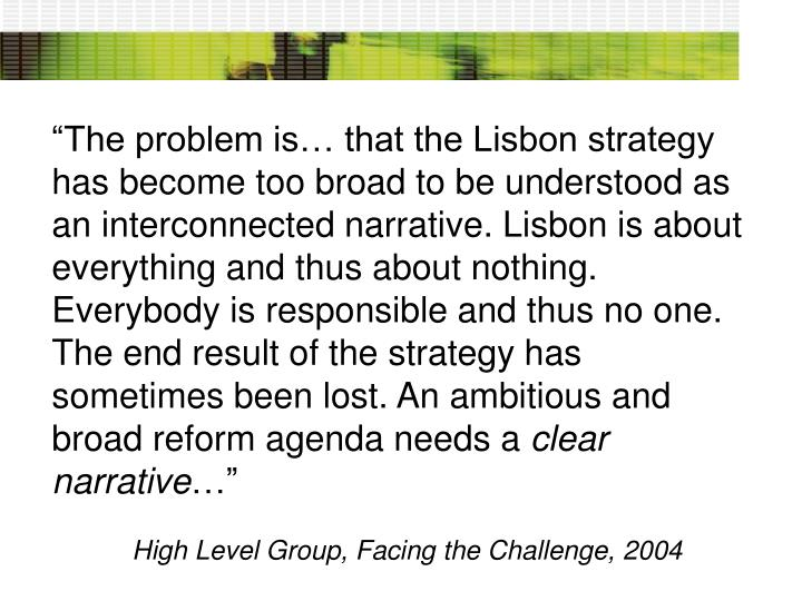 """The problem is… that the Lisbon strategy has become too broad to be understood as an interconnected narrative. Lisbon is about everything and thus about nothing. Everybody is responsible and thus no one. The end result of the strategy has sometimes been lost. An ambitious and broad reform agenda needs a"