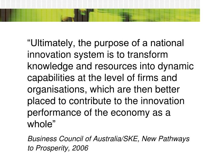 """Ultimately, the purpose of a national innovation system is to transform knowledge and resources into dynamic capabilities at the level of firms and organisations, which are then better placed to contribute to the innovation performance of the economy as a whole"""