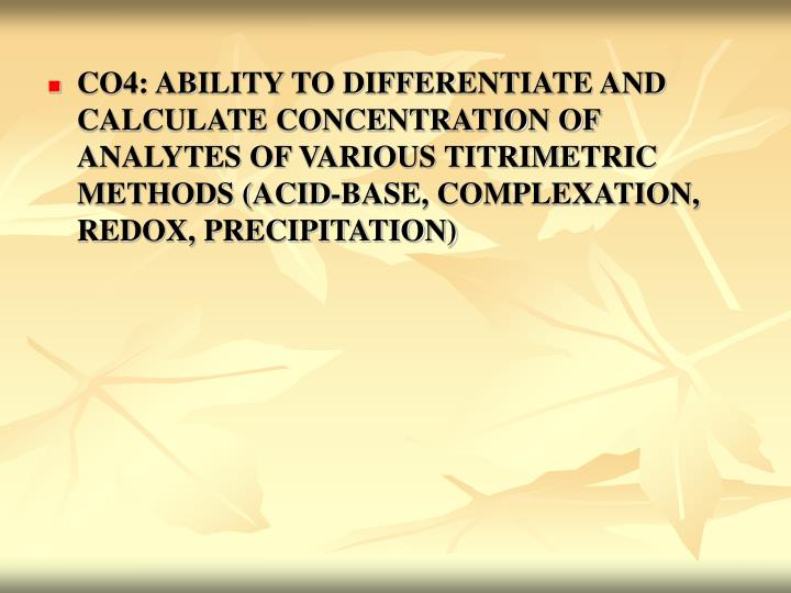 CO4: ABILITY TO DIFFERENTIATE AND CALCULATE CONCENTRATION OF ANALYTES OF VARIOUS TITRIMETRIC METHODS (ACID-BASE, COMPLEXATION, REDOX, PRECIPITATION)