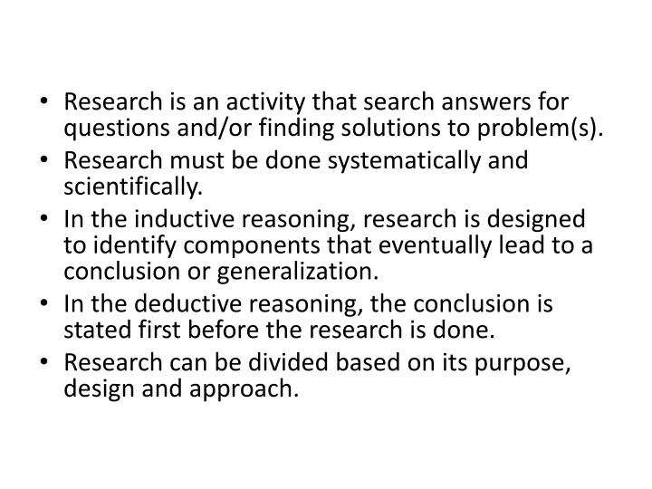 Research is an activity that search answers for questions and/or finding solutions to problem(s).