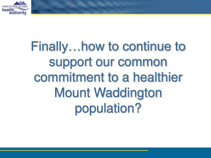 Finally…how to continue to support our common commitment to a healthier Mount Waddington population?