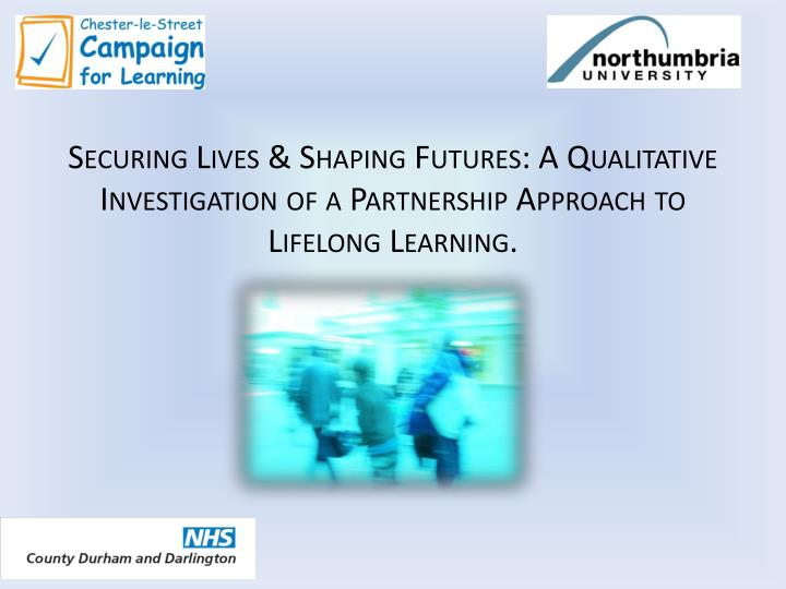 Securing Lives & Shaping Futures: A Qualitative Investigation of a Partnership Approach to Lifelong Learning.