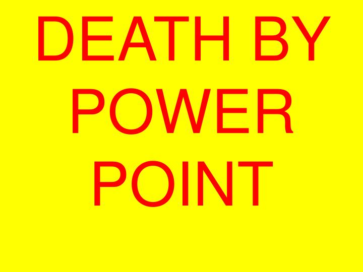 DEATH BY POWER POINT