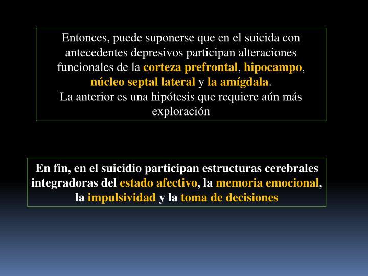 Entonces, puede suponerse que en el suicida con antecedentes depresivos participan alteraciones funcionales de la