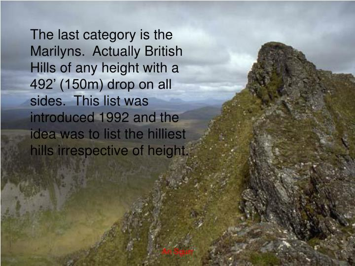 The last category is the Marilyns.  Actually British Hills of any height with a 492' (150m) drop on all sides.  This list was introduced 1992 and the idea was to list the hilliest hills irrespective of height.
