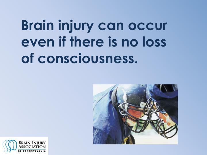 Brain injury can occur even if there is no loss of consciousness.