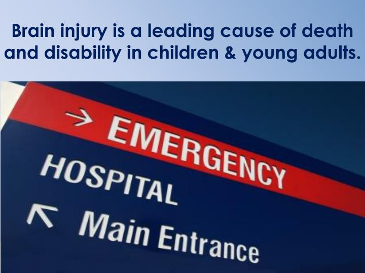 Brain injury is a leading cause of death and disability in children & young adults.