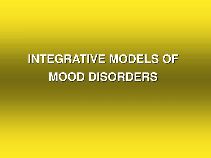 INTEGRATIVE MODELS OF  MOOD DISORDERS