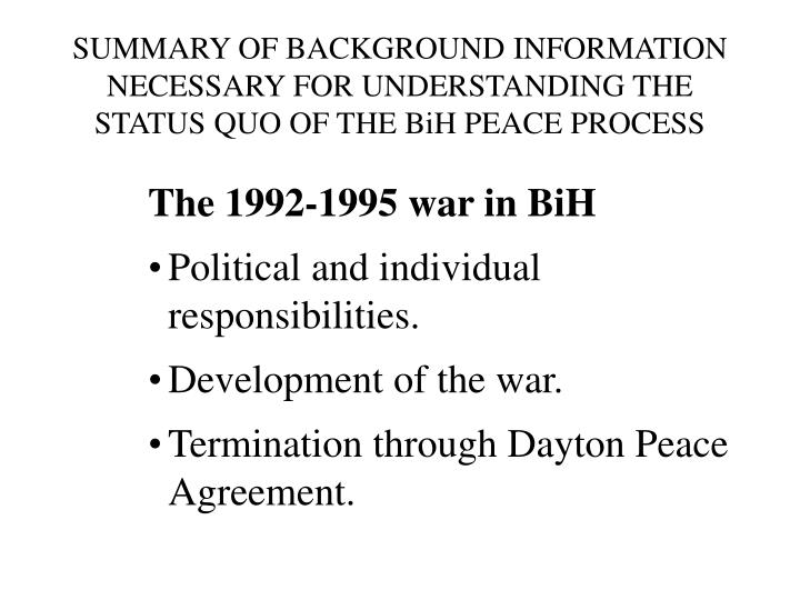 SUMMARY OF BACKGROUND INFORMATION NECESSARY FOR UNDERSTANDING THE STATUS QUO OF THE BiH PEACE PROCESS