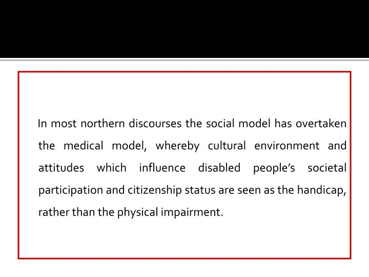In most northern discourses the social model has overtaken the medical model, whereby cultural environment and attitudes which influence disabled people's societal participation and citizenship status are seen as the handicap, rather than the physical impairment.