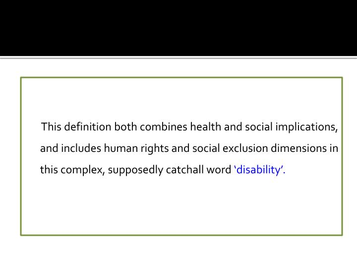 This definition both combines health and social implications, and includes human rights and social exclusion dimensions in this complex, supposedly catchall word