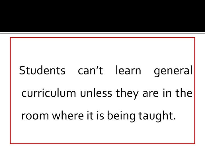 Students can't learn general curriculum unless they are in the room where it is being taught.
