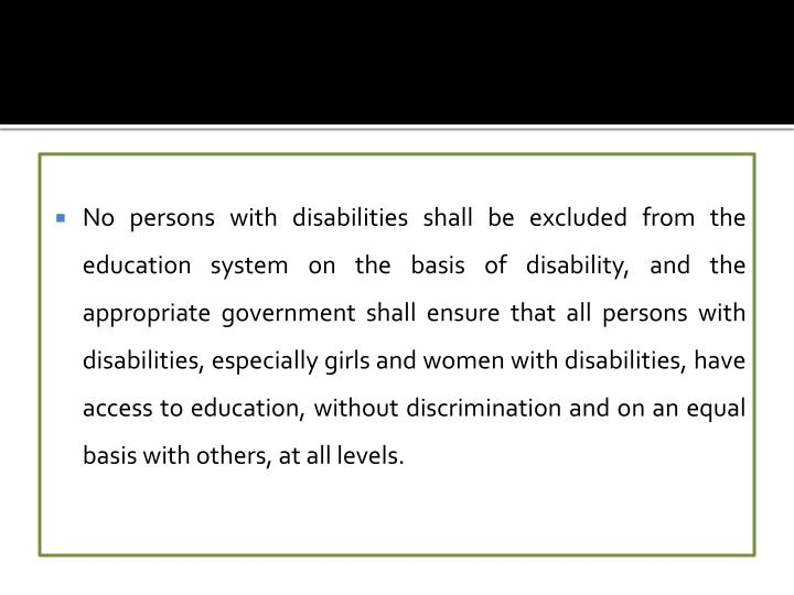 No persons with disabilities shall be excluded from the education system on the basis of disability, and the appropriate government shall ensure that all persons with disabilities, especially girls and women with disabilities, have access to education, without discrimination and on an equal basis with others, at all levels.