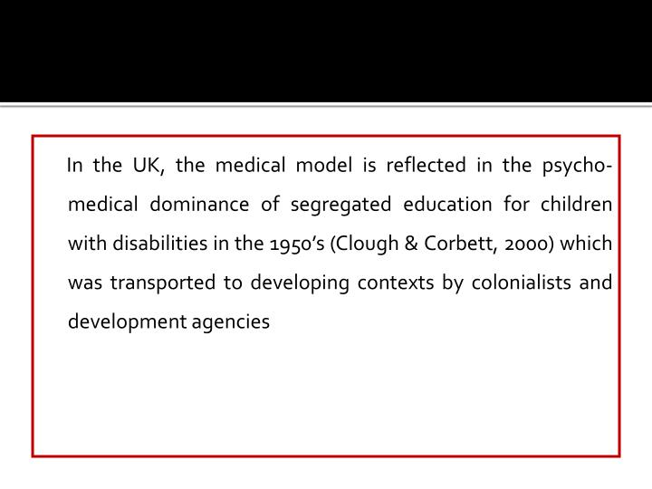 In the UK, the medical model is reflected in the psycho-medical dominance of segregated education for children with disabilities in the 1950's (Clough & Corbett, 2000) which was transported to developing contexts by colonialists and development agencies