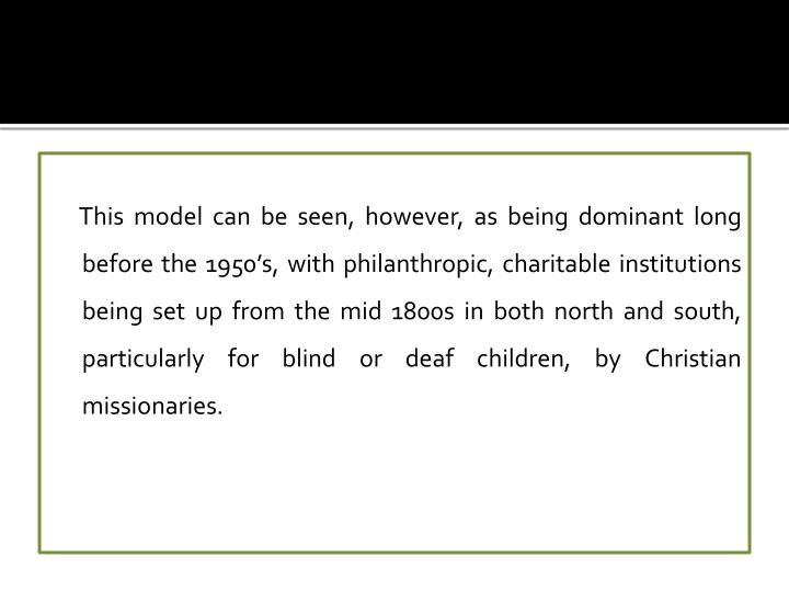 This model can be seen, however, as being dominant long before the 1950's, with philanthropic, charitable institutions being set up from the mid 1800s in both north and south, particularly for blind or deaf children, by Christian missionaries.