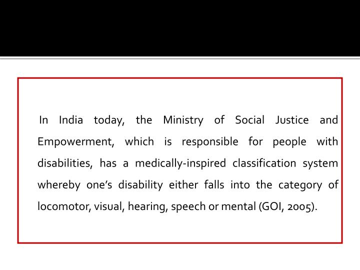 In India today, the Ministry of Social Justice and Empowerment, which is responsible for people with disabilities, has a medically-inspired classification system whereby one's disability either falls into the category of locomotor, visual, hearing, speech or mental (GOI, 2005).