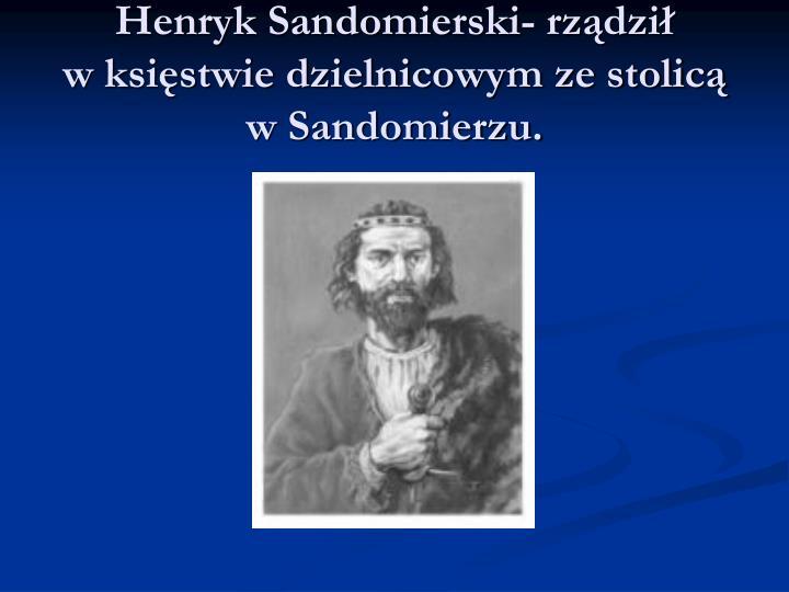 Henryk Sandomierski- rządził