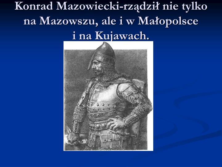 Konrad Mazowiecki-rządził nie tylko  na Mazowszu, ale i w Małopolsce