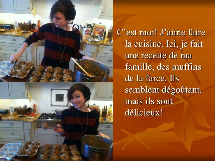 C'est moi! J'aime faire la cuisine. Ici, je fait une recette de ma famille, des muffins de la farce. Ils semblent d