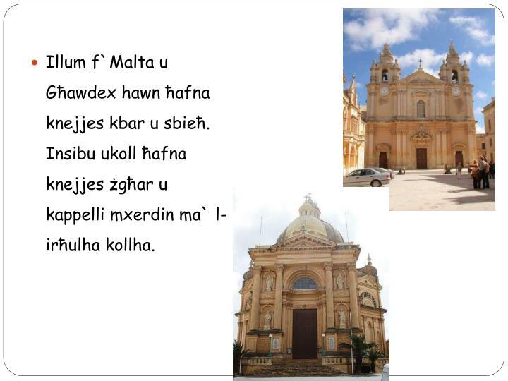 Illum f`Malta u Għawdex hawn ħafna knejjes kbar u sbieħ.  Insibu ukoll ħafna knejjes żgħar u kappelli mxerdin ma` l-irħulha kollha.