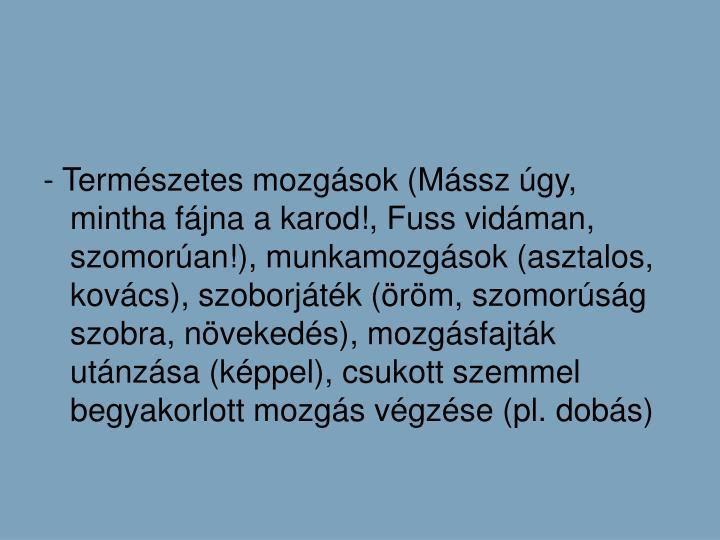 - Termszetes mozgsok (Mssz gy, mintha fjna a karod!, Fuss vidman, szomoran!), munkamozgsok (asztalos, kovcs), szoborjtk (rm, szomorsg szobra, nvekeds), mozgsfajtk utnzsa (kppel), csukott szemmel begyakorlott mozgs vgzse (pl. dobs)