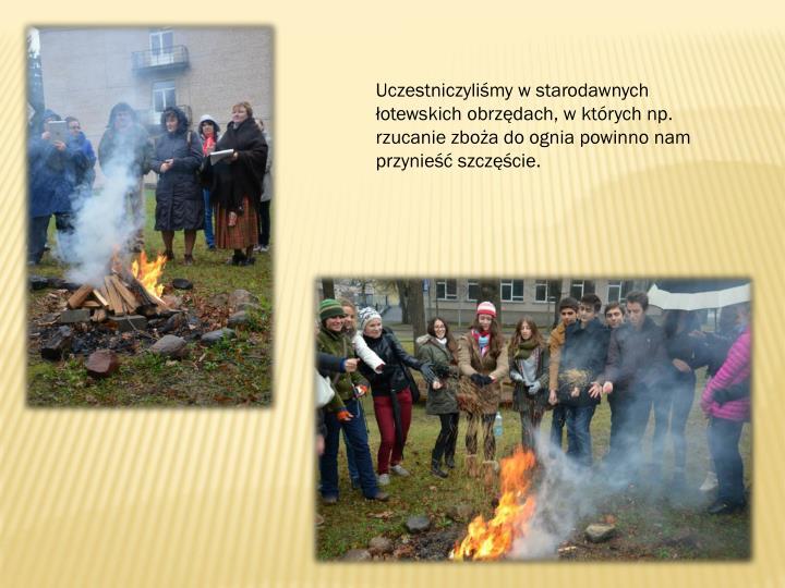 Uczestniczyliśmy w starodawnych łotewskich obrzędach, w których np. rzucanie zboża do ognia powinno nam przynieść szczęście.