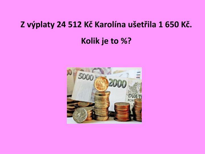 Z výplaty 24 512 Kč Karolína ušetřila 1 650 Kč. Kolik je to %?